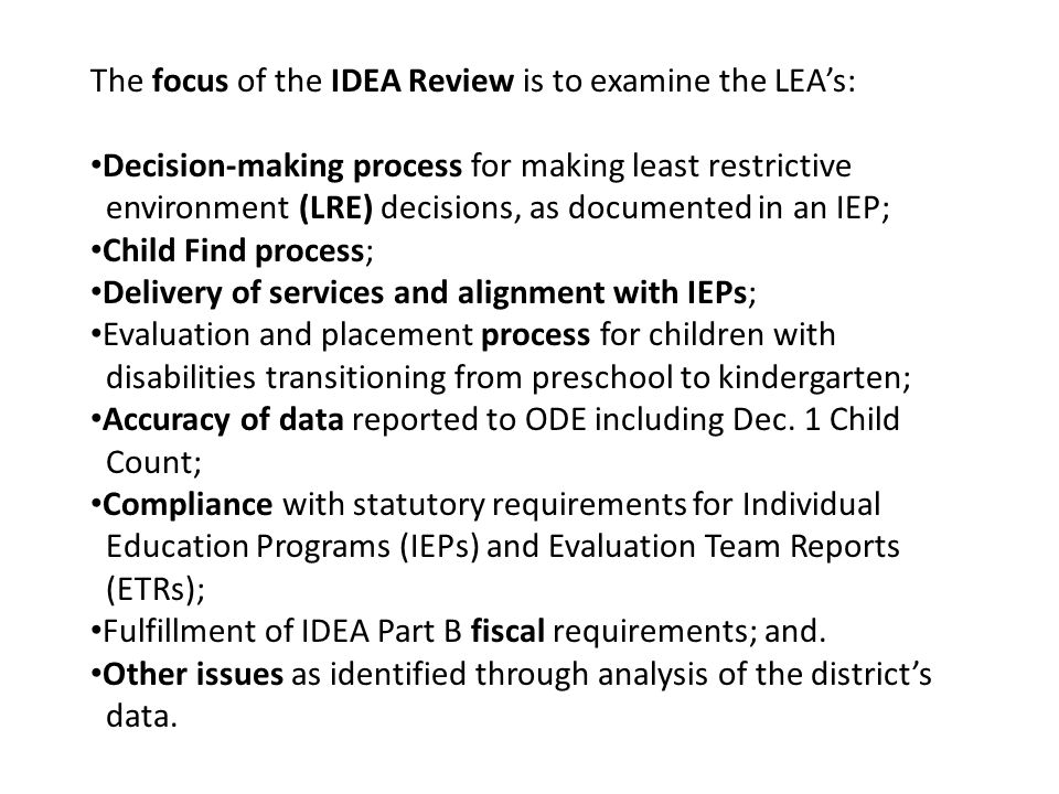 The focus of the IDEA Review is to examine the LEAs: Decision-making process for making least restrictive environment (LRE) decisions, as documented in an IEP; Child Find process; Delivery of services and alignment with IEPs; Evaluation and placement process for children with disabilities transitioning from preschool to kindergarten; Accuracy of data reported to ODE including Dec.