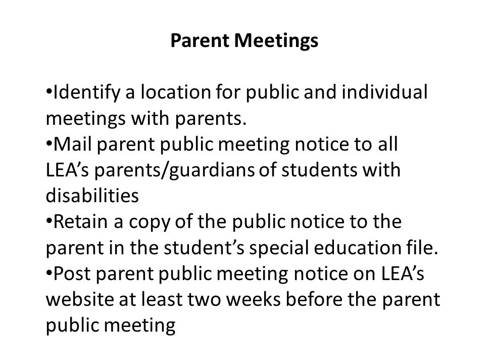 Parent Meetings Identify a location for public and individual meetings with parents. Mail parent public meeting notice to all LEAs parents/guardians o