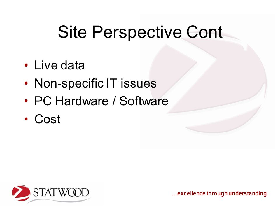 …excellence through understanding Site Perspective Cont Live data Non-specific IT issues PC Hardware / Software Cost
