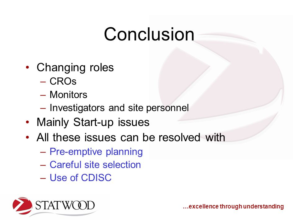 …excellence through understanding Conclusion Changing roles –C–CROs –M–Monitors –I–Investigators and site personnel Mainly Start-up issues All these issues can be resolved with –P–Pre-emptive planning –C–Careful site selection –U–Use of CDISC