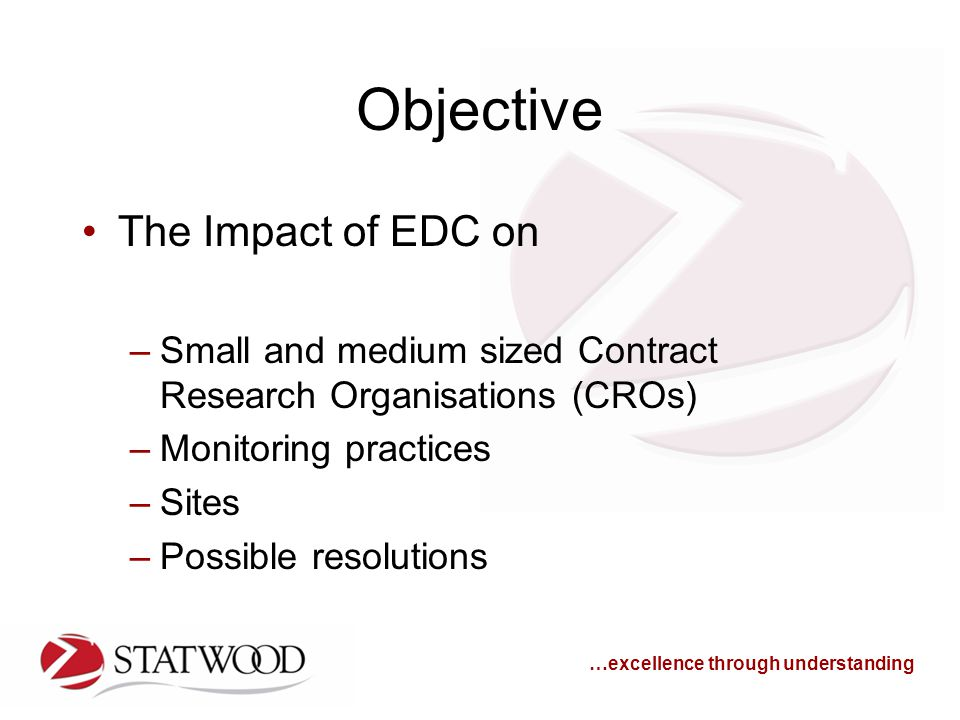…excellence through understanding Objective The Impact of EDC on –Small and medium sized Contract Research Organisations (CROs) –Monitoring practices –Sites –Possible resolutions