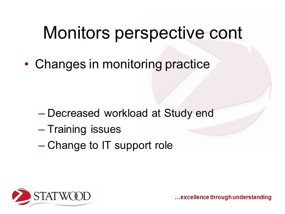 …excellence through understanding Monitors perspective cont Changes in monitoring practice –Decreased workload at Study end –Training issues –Change to IT support role