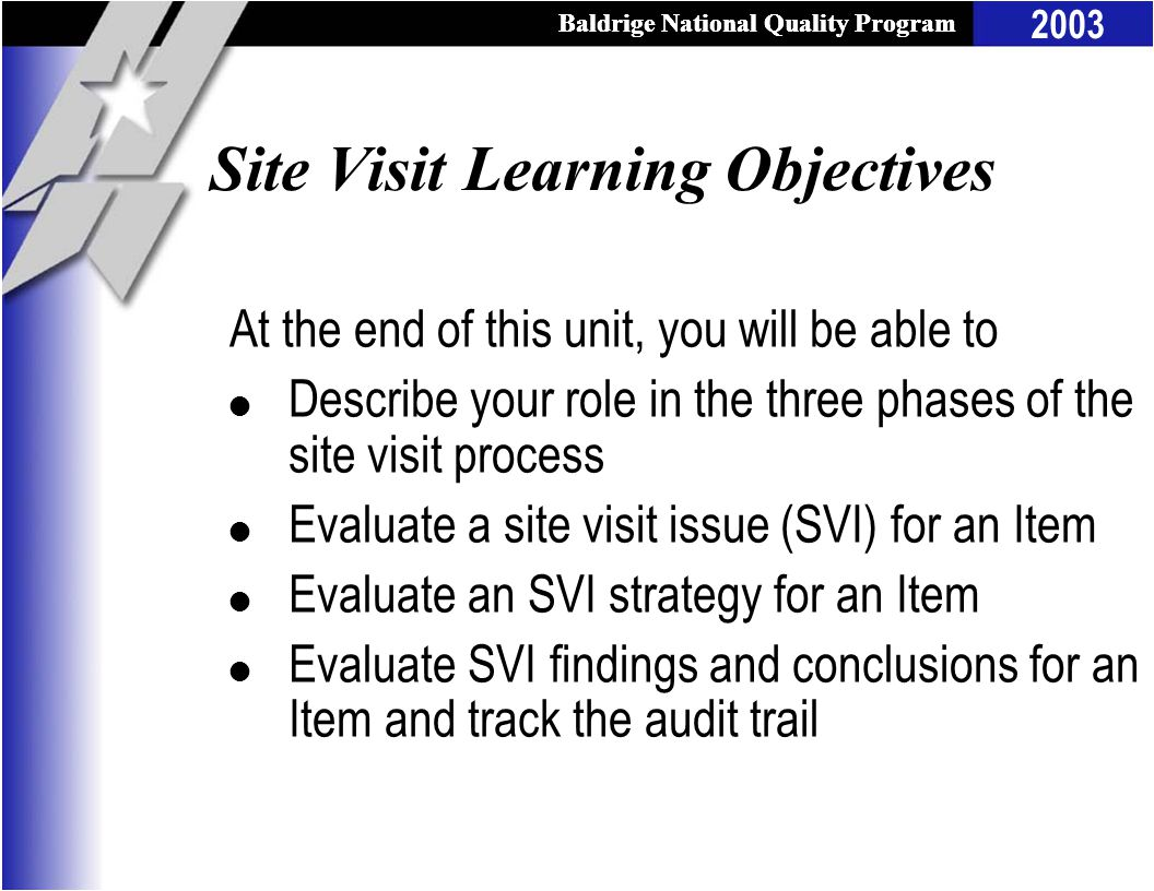 2003 Baldrige National Quality Program Site Visit Learning Objectives At the end of this unit, you will be able to l Describe your role in the three phases of the site visit process l Evaluate a site visit issue (SVI) for an Item l Evaluate an SVI strategy for an Item l Evaluate SVI findings and conclusions for an Item and track the audit trail
