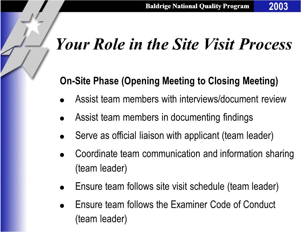 Baldrige National Quality Program 2003 Baldrige National Quality Program Your Role in the Site Visit Process On-Site Phase (Opening Meeting to Closing Meeting) l Assist team members with interviews/document review l Assist team members in documenting findings l Serve as official liaison with applicant (team leader) l Coordinate team communication and information sharing (team leader) l Ensure team follows site visit schedule (team leader) l Ensure team follows the Examiner Code of Conduct (team leader)