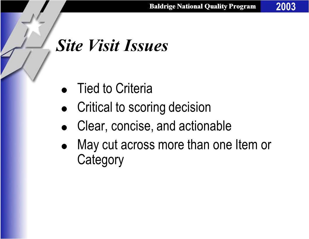Baldrige National Quality Program 2003 Baldrige National Quality Program Site Visit Issues l Tied to Criteria l Critical to scoring decision l Clear, concise, and actionable l May cut across more than one Item or Category