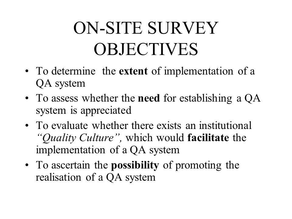 ON-SITE SURVEY OBJECTIVES To determine the extent of implementation of a QA system To assess whether the need for establishing a QA system is appreciated To evaluate whether there exists an institutional Quality Culture, which would facilitate the implementation of a QA system To ascertain the possibility of promoting the realisation of a QA system
