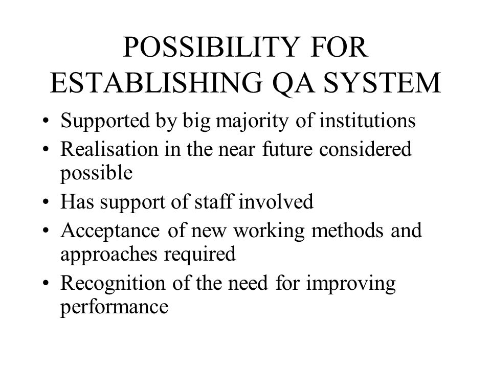 POSSIBILITY FOR ESTABLISHING QA SYSTEM Supported by big majority of institutions Realisation in the near future considered possible Has support of staff involved Acceptance of new working methods and approaches required Recognition of the need for improving performance