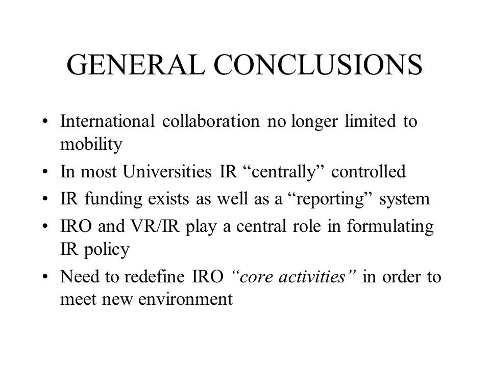 GENERAL CONCLUSIONS International collaboration no longer limited to mobility In most Universities IR centrally controlled IR funding exists as well as a reporting system IRO and VR/IR play a central role in formulating IR policy Need to redefine IRO core activities in order to meet new environment