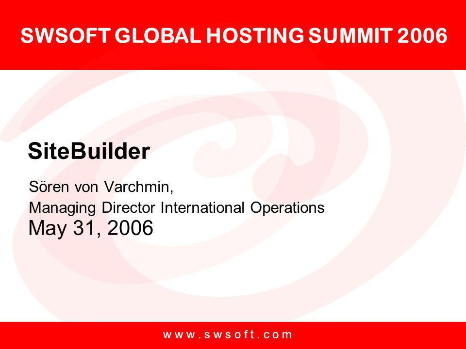 SWSOFT GLOBAL HOSTING SUMMIT 2006 May 31, 2006 w w w. s w s o f t. c o m SiteBuilder Sören von Varchmin, Managing Director International Operations