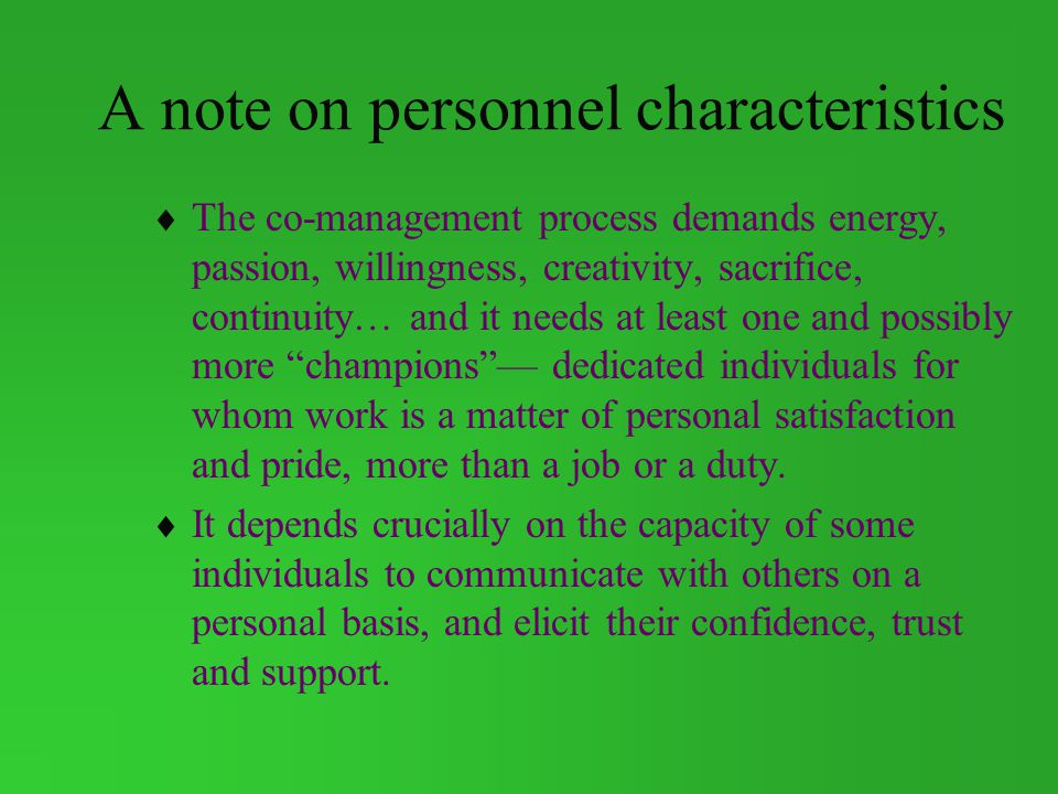 A note on personnel characteristics The co-management process demands energy, passion, willingness, creativity, sacrifice, continuity… and it needs at least one and possibly more champions dedicated individuals for whom work is a matter of personal satisfaction and pride, more than a job or a duty.