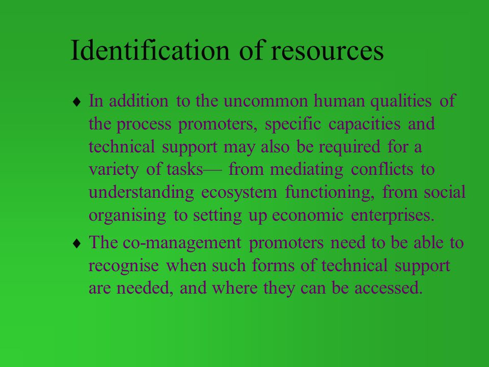 Identification of resources In addition to the uncommon human qualities of the process promoters, specific capacities and technical support may also be required for a variety of tasks from mediating conflicts to understanding ecosystem functioning, from social organising to setting up economic enterprises.