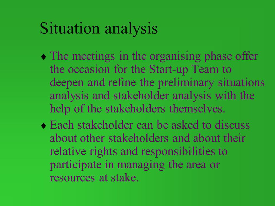 Situation analysis The meetings in the organising phase offer the occasion for the Start-up Team to deepen and refine the preliminary situations analysis and stakeholder analysis with the help of the stakeholders themselves.