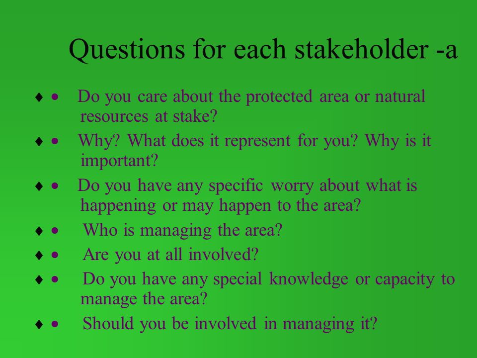 Questions for each stakeholder -a Do you care about the protected area or natural resources at stake.