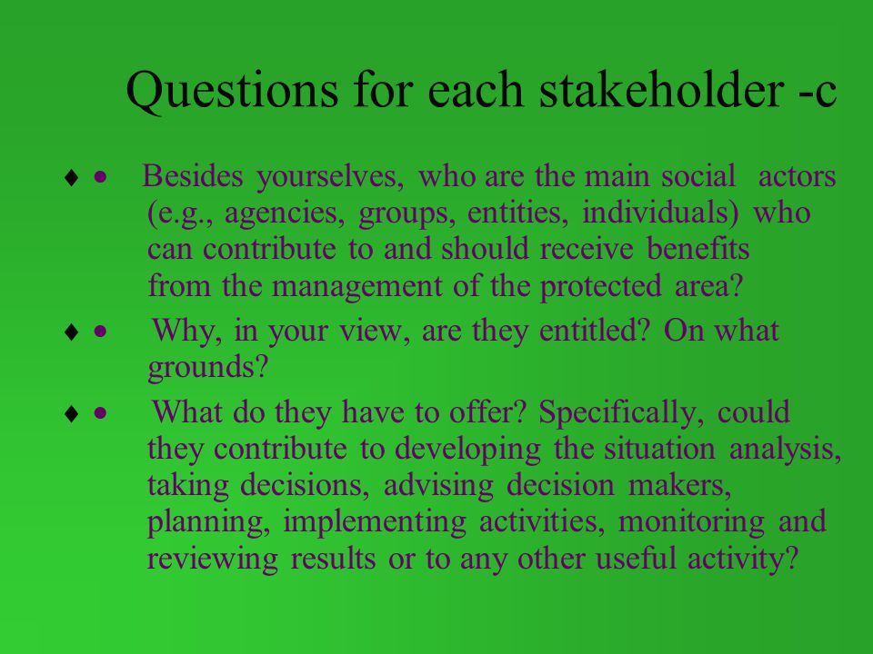 Questions for each stakeholder -c Besides yourselves, who are the main social actors (e.g., agencies, groups, entities, individuals) who can contribute to and should receive benefits from the management of the protected area.