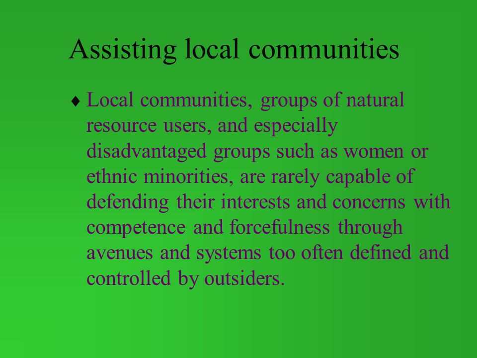 Assisting local communities Local communities, groups of natural resource users, and especially disadvantaged groups such as women or ethnic minorities, are rarely capable of defending their interests and concerns with competence and forcefulness through avenues and systems too often defined and controlled by outsiders.
