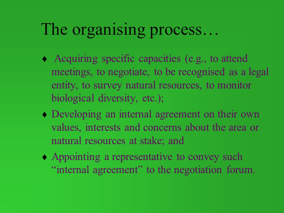 The organising process… Acquiring specific capacities (e.g., to attend meetings, to negotiate, to be recognised as a legal entity, to survey natural resources, to monitor biological diversity, etc.); Developing an internal agreement on their own values, interests and concerns about the area or natural resources at stake; and Appointing a representative to convey such internal agreement to the negotiation forum.