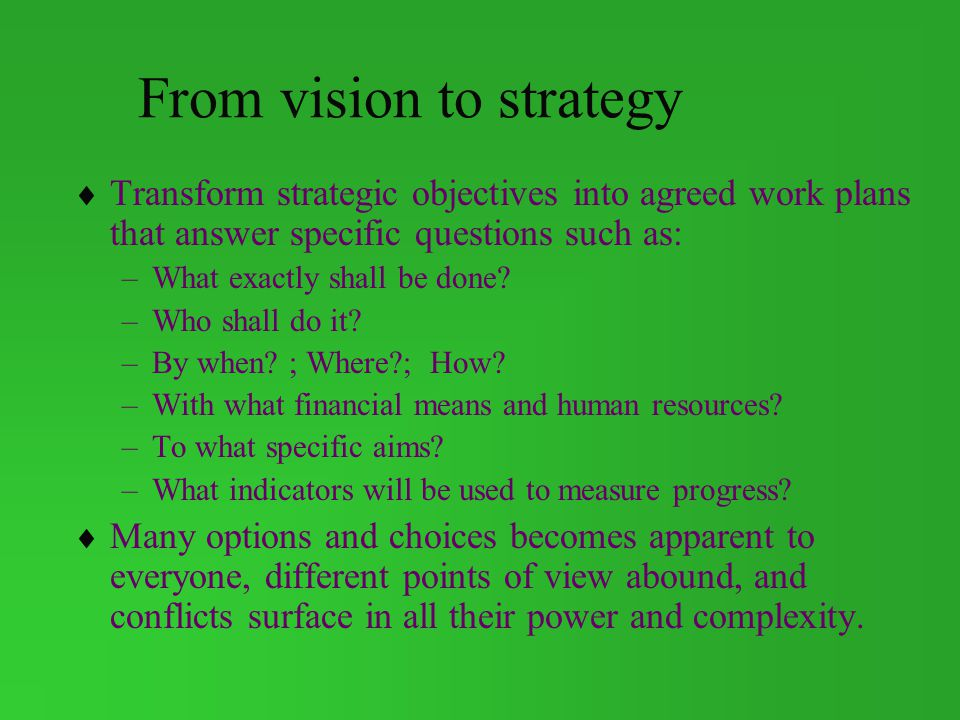 From vision to strategy Transform strategic objectives into agreed work plans that answer specific questions such as: –What exactly shall be done.