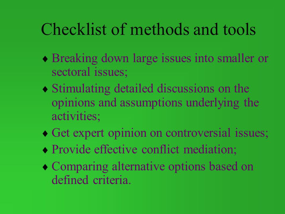Checklist of methods and tools Breaking down large issues into smaller or sectoral issues; Stimulating detailed discussions on the opinions and assumptions underlying the activities; Get expert opinion on controversial issues; Provide effective conflict mediation; Comparing alternative options based on defined criteria.