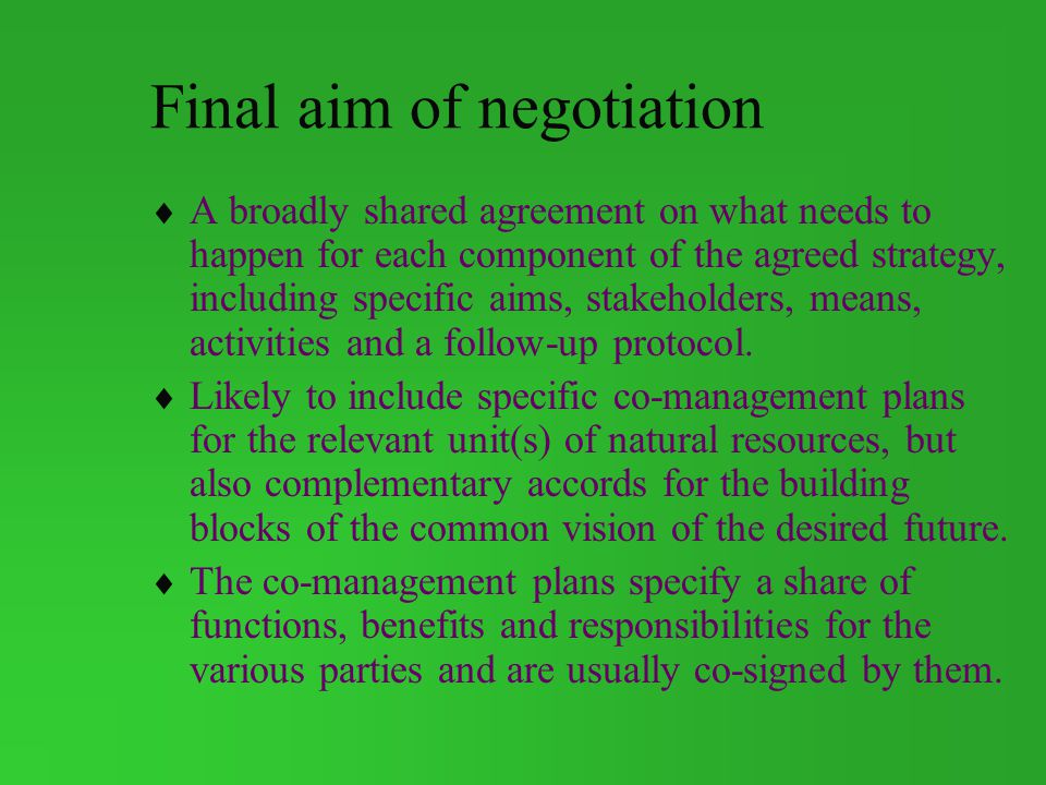 Final aim of negotiation A broadly shared agreement on what needs to happen for each component of the agreed strategy, including specific aims, stakeholders, means, activities and a follow-up protocol.
