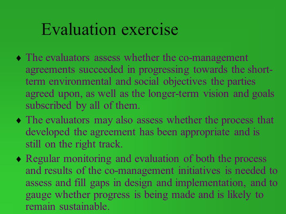 Evaluation exercise The evaluators assess whether the co-management agreements succeeded in progressing towards the short- term environmental and social objectives the parties agreed upon, as well as the longer-term vision and goals subscribed by all of them.