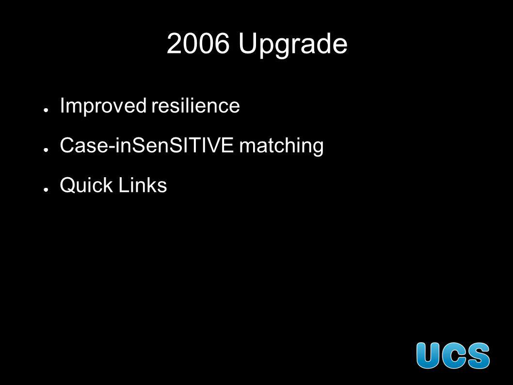 2006 Upgrade Improved resilience Case-inSenSITIVE matching Quick Links