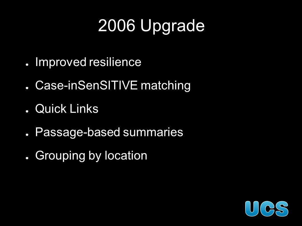 2006 Upgrade Improved resilience Case-inSenSITIVE matching Quick Links Passage-based summaries Grouping by location