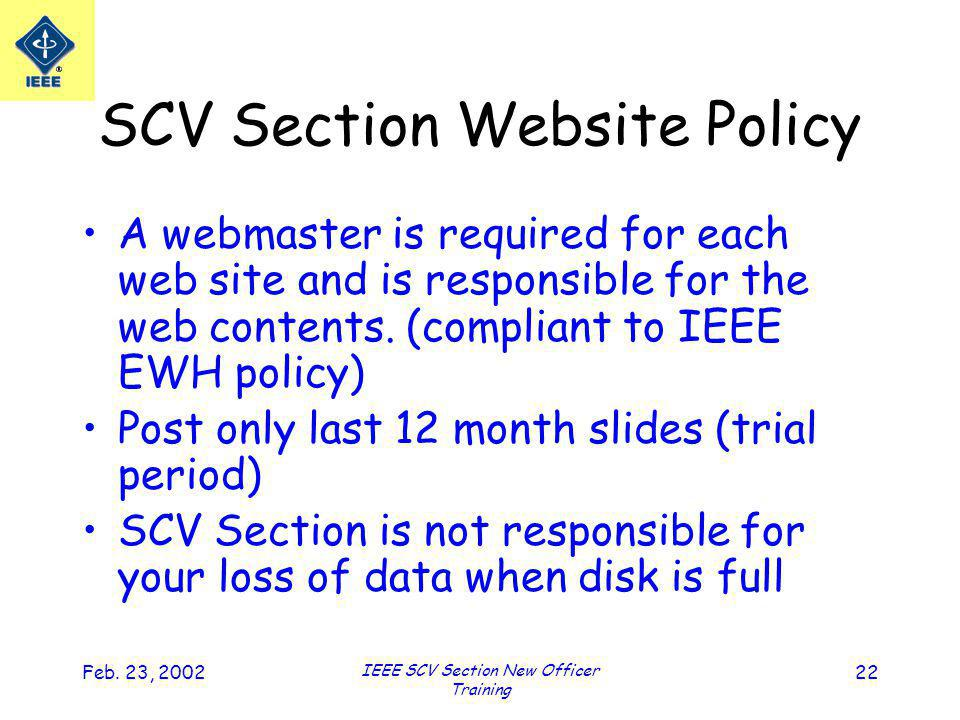 Feb. 23, 2002 IEEE SCV Section New Officer Training 22 SCV Section Website Policy A webmaster is required for each web site and is responsible for the