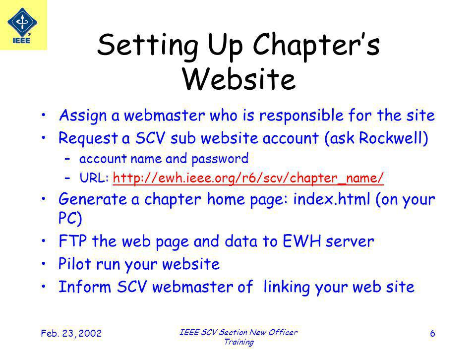 Feb. 23, 2002 IEEE SCV Section New Officer Training 6 Setting Up Chapters Website Assign a webmaster who is responsible for the site Request a SCV sub