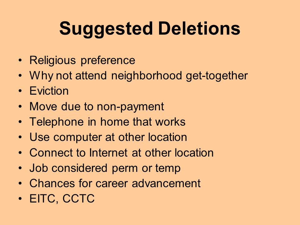Suggested Deletions Religious preference Why not attend neighborhood get-together Eviction Move due to non-payment Telephone in home that works Use computer at other location Connect to Internet at other location Job considered perm or temp Chances for career advancement EITC, CCTC