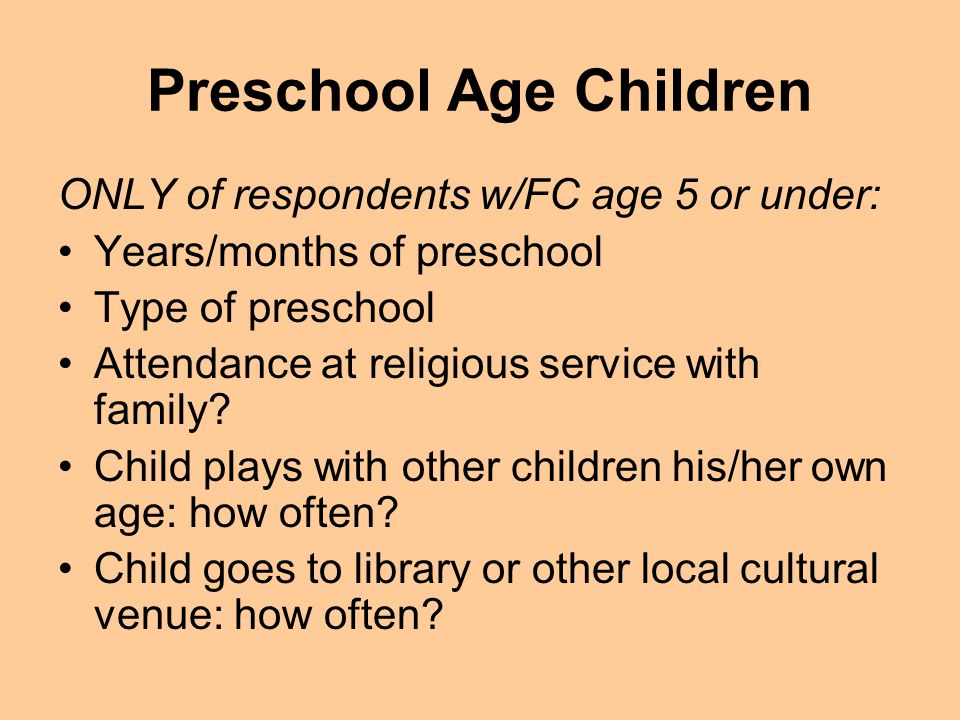 Preschool Age Children ONLY of respondents w/FC age 5 or under: Years/months of preschool Type of preschool Attendance at religious service with family.