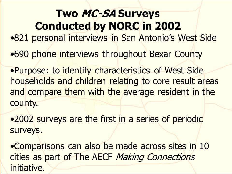Two MC-SA Surveys Conducted by NORC in 2002 821 personal interviews in San Antonios West Side 690 phone interviews throughout Bexar County Purpose: to identify characteristics of West Side households and children relating to core result areas and compare them with the average resident in the county.