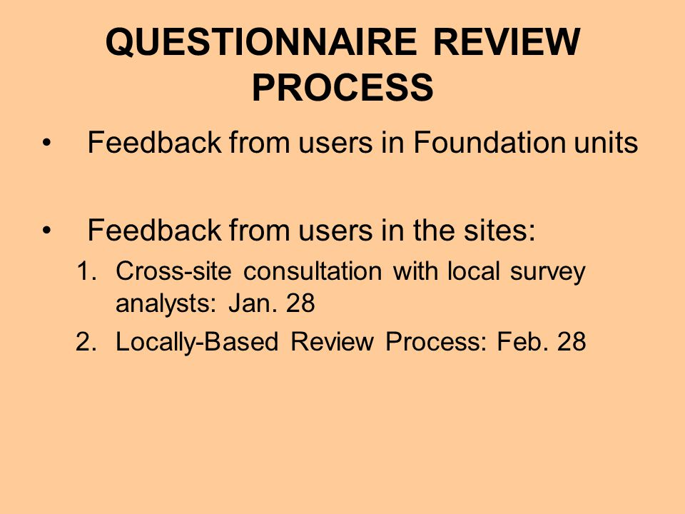 QUESTIONNAIRE REVIEW PROCESS Feedback from users in Foundation units Feedback from users in the sites: 1.Cross-site consultation with local survey analysts: Jan.