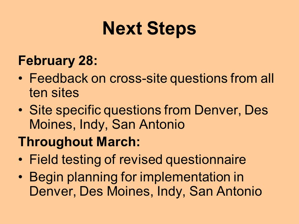 Next Steps February 28: Feedback on cross-site questions from all ten sites Site specific questions from Denver, Des Moines, Indy, San Antonio Throughout March: Field testing of revised questionnaire Begin planning for implementation in Denver, Des Moines, Indy, San Antonio
