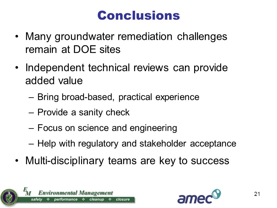 21 Conclusions Many groundwater remediation challenges remain at DOE sites Independent technical reviews can provide added value –Bring broad-based, practical experience –Provide a sanity check –Focus on science and engineering –Help with regulatory and stakeholder acceptance Multi-disciplinary teams are key to success