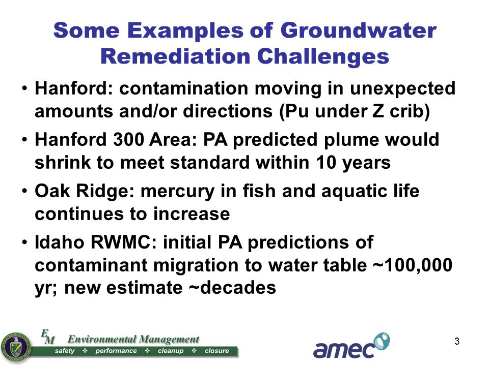 3 Hanford: contamination moving in unexpected amounts and/or directions (Pu under Z crib) Hanford 300 Area: PA predicted plume would shrink to meet standard within 10 years Oak Ridge: mercury in fish and aquatic life continues to increase Idaho RWMC: initial PA predictions of contaminant migration to water table ~100,000 yr; new estimate ~decades Some Examples of Groundwater Remediation Challenges