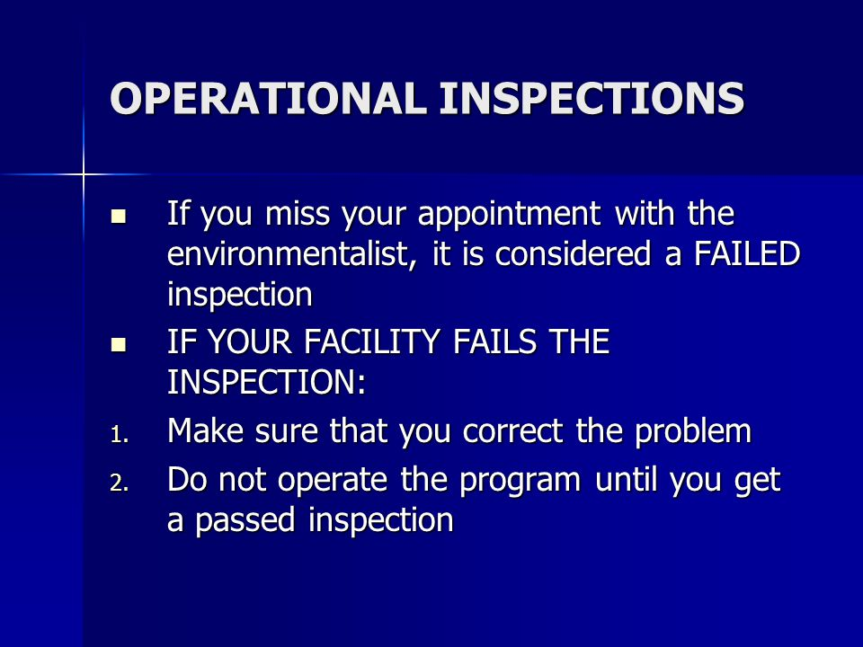 OPERATIONAL INSPECTIONS If you miss your appointment with the environmentalist, it is considered a FAILED inspection If you miss your appointment with the environmentalist, it is considered a FAILED inspection IF YOUR FACILITY FAILS THE INSPECTION: IF YOUR FACILITY FAILS THE INSPECTION: 1.