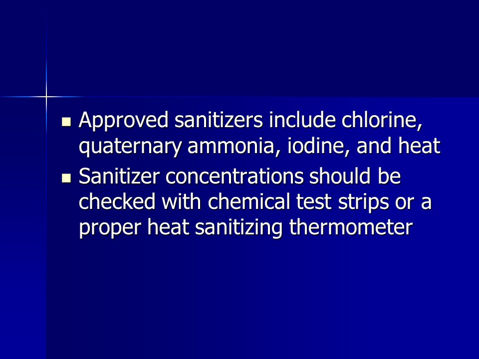 Approved sanitizers include chlorine, quaternary ammonia, iodine, and heat Approved sanitizers include chlorine, quaternary ammonia, iodine, and heat Sanitizer concentrations should be checked with chemical test strips or a proper heat sanitizing thermometer Sanitizer concentrations should be checked with chemical test strips or a proper heat sanitizing thermometer