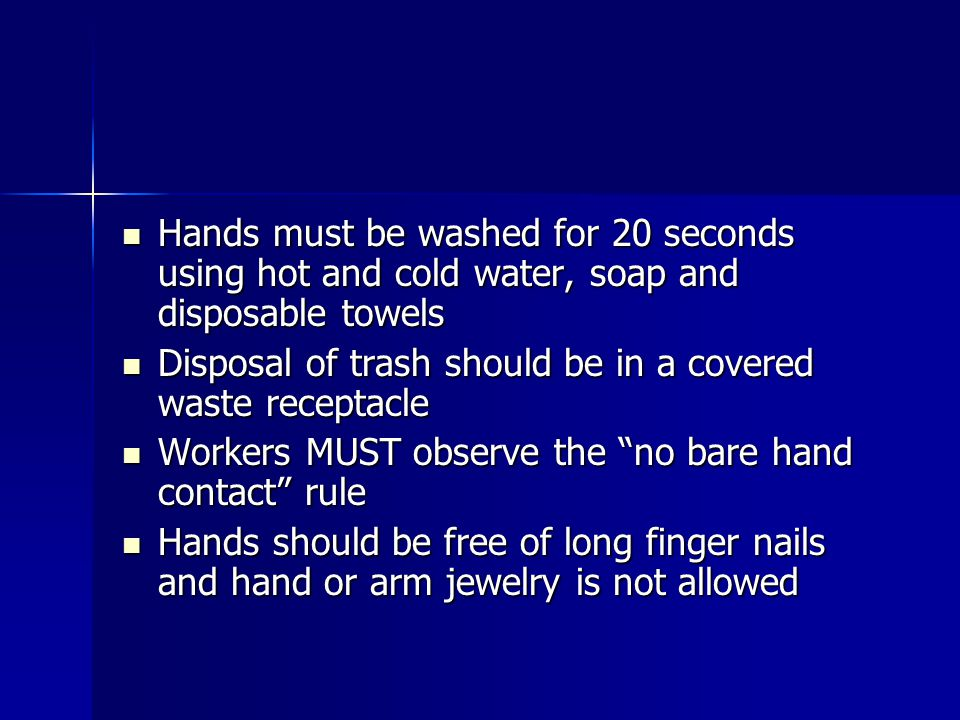 Hands must be washed for 20 seconds using hot and cold water, soap and disposable towels Hands must be washed for 20 seconds using hot and cold water, soap and disposable towels Disposal of trash should be in a covered waste receptacle Disposal of trash should be in a covered waste receptacle Workers MUST observe the no bare hand contact rule Workers MUST observe the no bare hand contact rule Hands should be free of long finger nails and hand or arm jewelry is not allowed Hands should be free of long finger nails and hand or arm jewelry is not allowed
