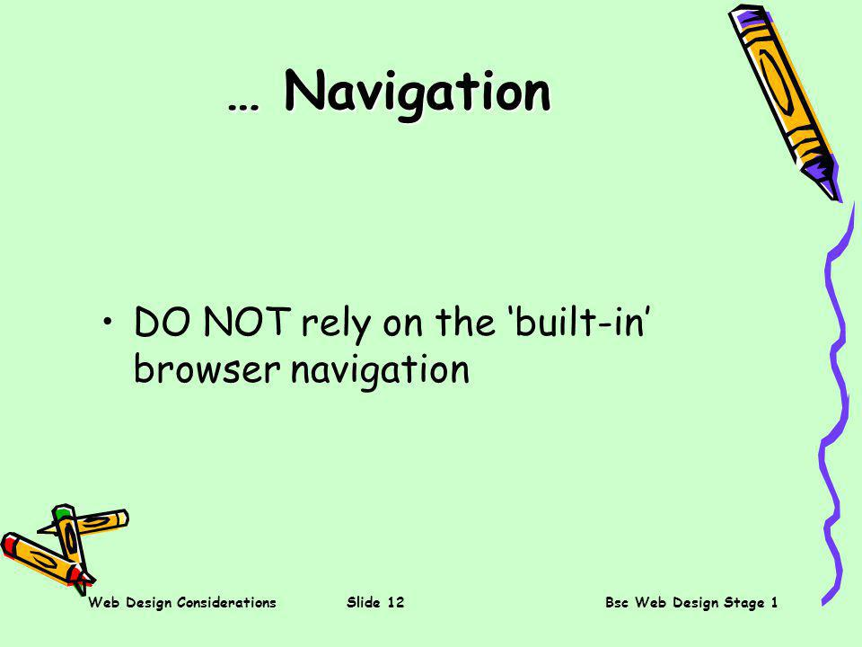 Web Design ConsiderationsSlide 12Bsc Web Design Stage 1 … Navigation DO NOT rely on the built-in browser navigation