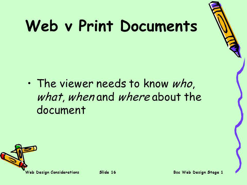 Web Design ConsiderationsSlide 16Bsc Web Design Stage 1 Web v Print Documents The viewer needs to know who, what, when and where about the document
