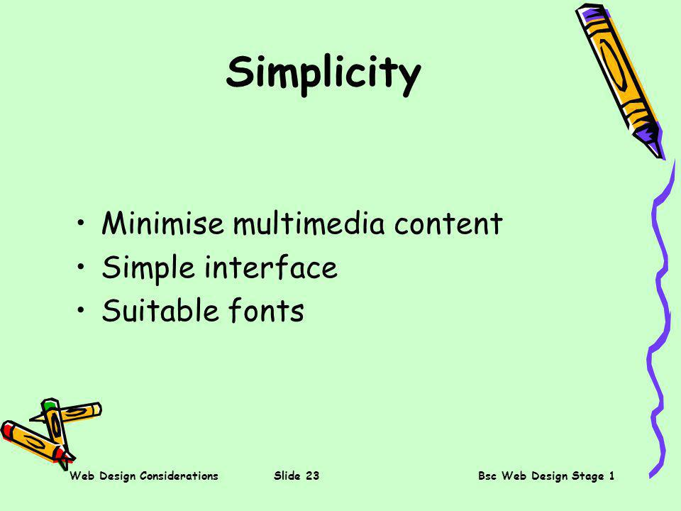 Web Design ConsiderationsSlide 23Bsc Web Design Stage 1 Simplicity Minimise multimedia content Simple interface Suitable fonts