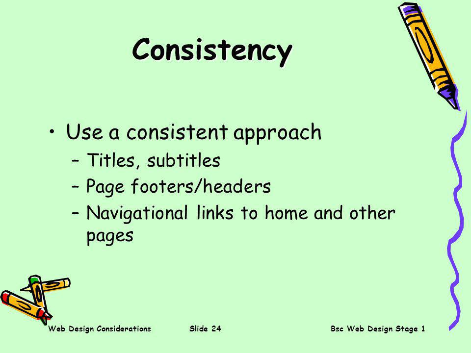 Web Design ConsiderationsSlide 24Bsc Web Design Stage 1 Consistency Use a consistent approach –Titles, subtitles –Page footers/headers –Navigational links to home and other pages