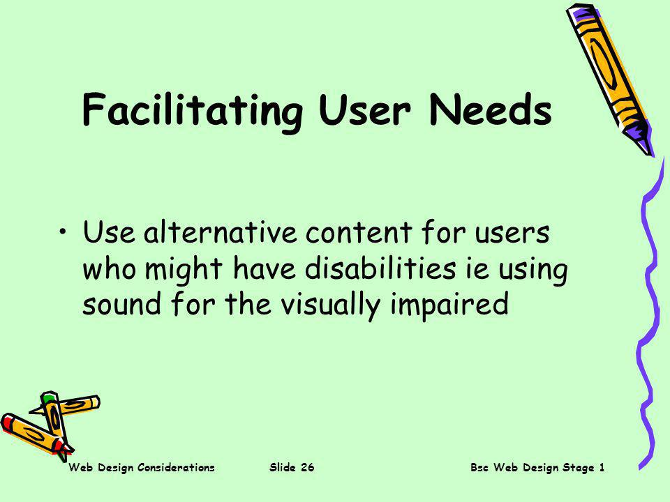 Web Design ConsiderationsSlide 26Bsc Web Design Stage 1 Facilitating User Needs Use alternative content for users who might have disabilities ie using sound for the visually impaired