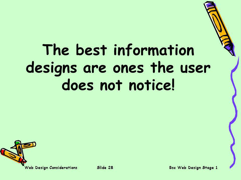 Web Design ConsiderationsSlide 28Bsc Web Design Stage 1 The best information designs are ones the user does not notice!