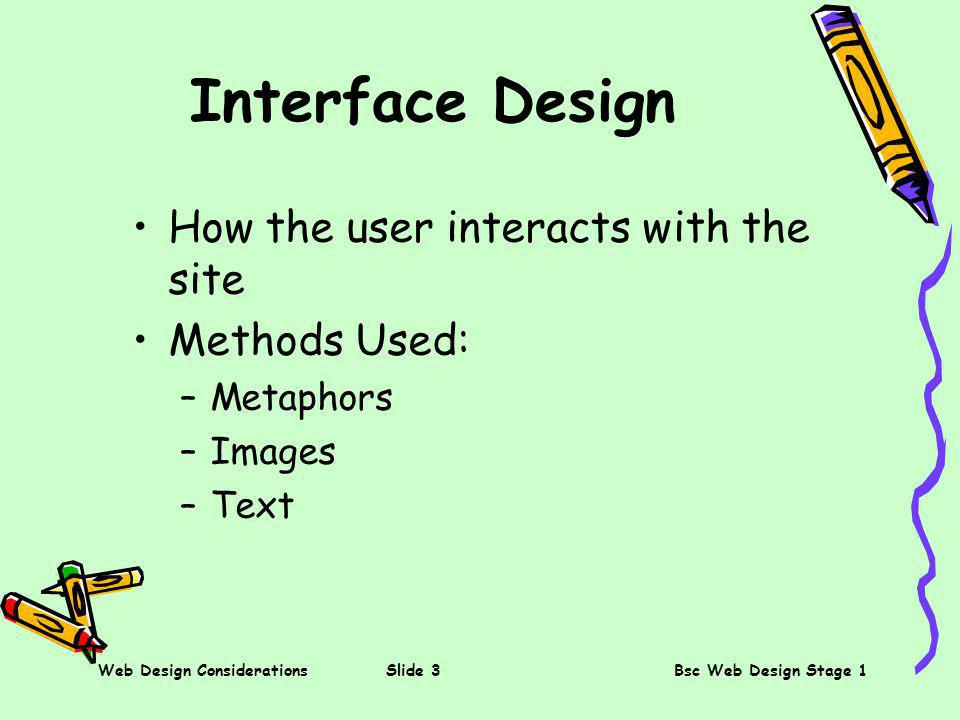 Web Design ConsiderationsSlide 3Bsc Web Design Stage 1 Interface Design How the user interacts with the site Methods Used: –Metaphors –Images –Text