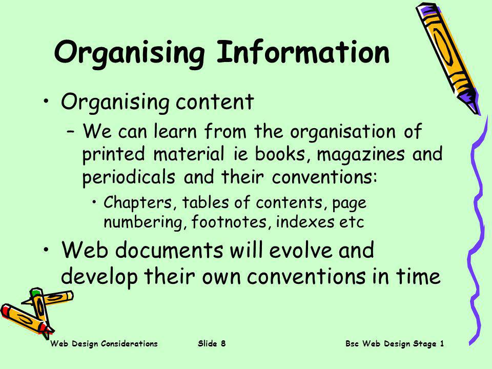 Web Design ConsiderationsSlide 8Bsc Web Design Stage 1 Organising Information Organising content –We can learn from the organisation of printed material ie books, magazines and periodicals and their conventions: Chapters, tables of contents, page numbering, footnotes, indexes etc Web documents will evolve and develop their own conventions in time