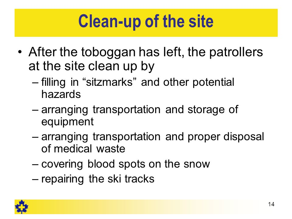 Clean-up of the site After the toboggan has left, the patrollers at the site clean up by –filling in sitzmarks and other potential hazards –arranging transportation and storage of equipment –arranging transportation and proper disposal of medical waste –covering blood spots on the snow –repairing the ski tracks 14