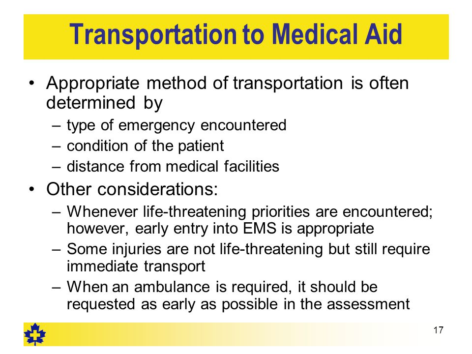 Transportation to Medical Aid Appropriate method of transportation is often determined by –type of emergency encountered –condition of the patient –di