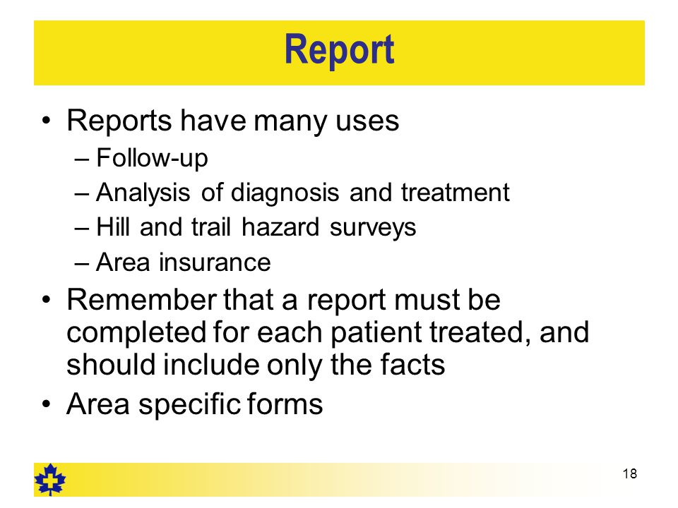 Report Reports have many uses –Follow-up –Analysis of diagnosis and treatment –Hill and trail hazard surveys –Area insurance Remember that a report must be completed for each patient treated, and should include only the facts Area specific forms 18