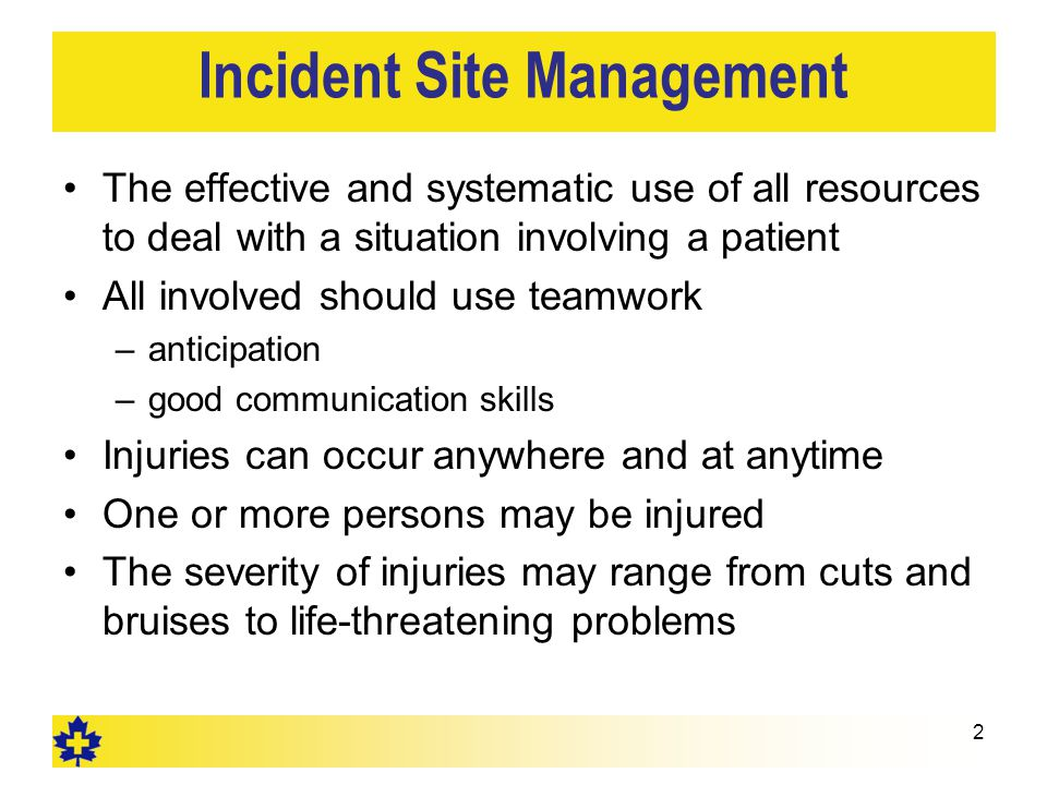 Incident Site Management The effective and systematic use of all resources to deal with a situation involving a patient All involved should use teamwork –anticipation –good communication skills Injuries can occur anywhere and at anytime One or more persons may be injured The severity of injuries may range from cuts and bruises to life-threatening problems 2